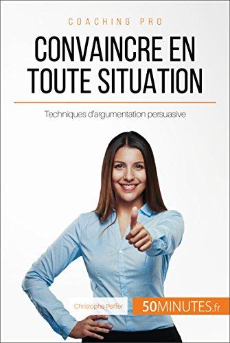 Convaincre en toute situation: Techniques d'argumentation persuasive (Coaching pro t. 54) (French Edition)