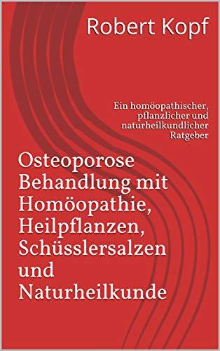 Osteoporose - Behandlung mit Homöopathie, Heilpflanzen, Schüsslersalzen und Naturheilkunde: Ein homöopathischer, pflanzlicher und naturheilkundlicher Ratgeber