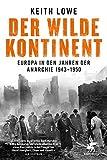 Der wilde Kontinent: Europa in den Jahren der Anarchie 1943 - 1950 - Keith Lowe