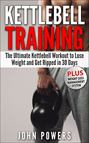 Kettlebell: The Ultimate Kettlebell Workout to Lose Weight and Get Ripped in 30 Days (Kettlebell Workouts Book...