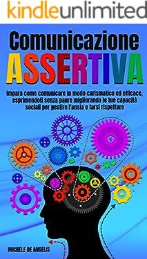 Comunicazione Assertiva: Impara Come Comunicare in Modo Carismatico ed Efficace, Esprimendosi Senza Paure Migliorando le Tue Capacità Sociali per Gestire l'Ansia e Farsi Rispettare