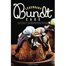 Legendary Bundt Cake: Over 25 Bundt Cake Recipes for Any Occasion