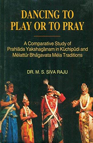 Dancing to Play or to Pray: A Comparative Study of Prahlada Yakshaganam in Kuchipudi and Melattur Bhagavata Mela Traditions por Raju M S (Dr) Siva