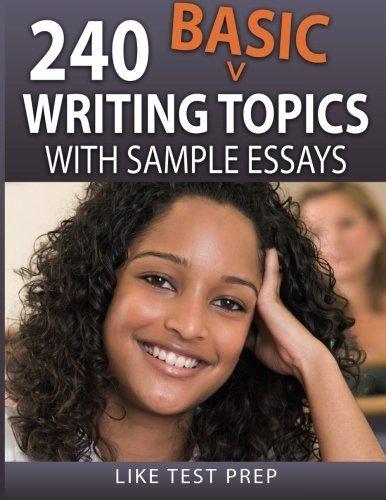 240 Basic Writing Topics: with Sample Essays (120 Basic Writing Topics) (Volume 2) by LIKE Test Prep (2015-12-12)