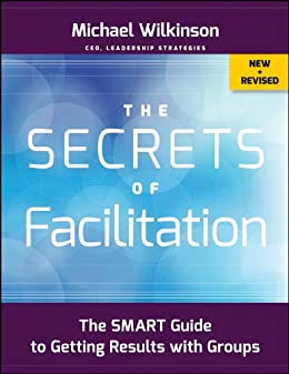 The Secrets of Facilitation: The SMART Guide to Getting Results with Groups de [Wilkinson, Michael]