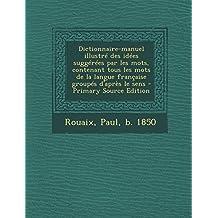 Dictionnaire-Manuel Illustre Des Idees Suggerees Par Les Mots, Contenant Tous Les Mots de La Langue Francaise Groupes D'Apres Le Sens - Primary Source