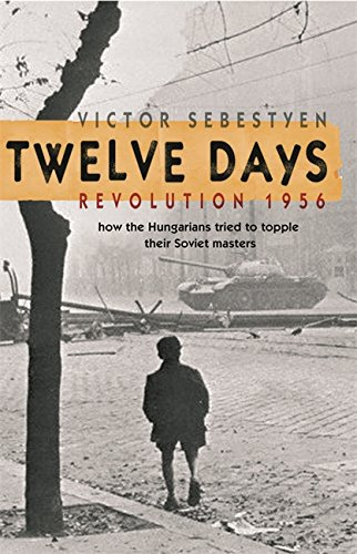 Twelve Days: Revolution 1956. How the Hungarians tried to topple their Soviet masters por Victor Sebestyen