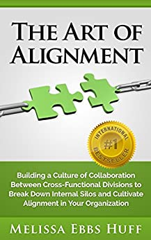 The Art of Alignment: Building a Culture of Collaboration Between Cross-Functional Divisions to Break Down Internal Silos and Cultivate Alignment in Your Organization by [Huff, Melissa Ebbs]