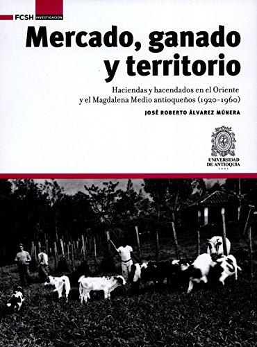 Mercado, ganado y territorio:: Haciendas y hacendados en el Oriente y el Magdalena Medio antioqueños (1920-1960) (FCSH/Investigación) por José Roberto Álvarez Múnera