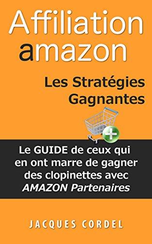 Affiliation Amazon Les Stratégies Gagnantes: Le Guide de Ceux qui en ont Marre de Gagner des Clopinettes avec Amazon Partenaires par Jacques Cordel