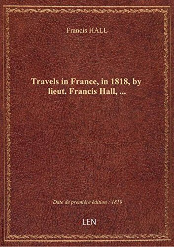 Travels inFrance,in1818,by lieut. Francis Hall,