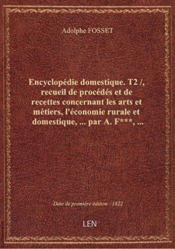 Encyclopédie domestique. T2 /, recueil de procédés et de recettes concernant les arts et métiers, l