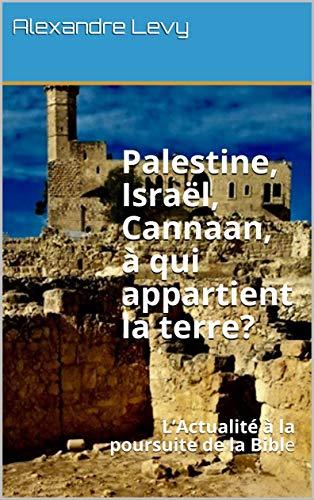Palestine, Israël, Cannaan,    à qui appartient la terre?: L'Actualité à la poursuite de la Bible par [Levy, Alexandre]