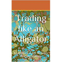 Trading Like an Alligator: A summary of Bill Williams Trading strategy (English Edition)