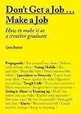 Don't Get a Job? Make a Job: How to Make It As a Creative Graduage: How to make it as a creative graduate