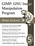 GNU Image Manipulation Program (GIMP): GIMP for Beginners, Book Covers and Free Graphic Design (Write, Self-publish and Market on Amazon 5) (English Edition)