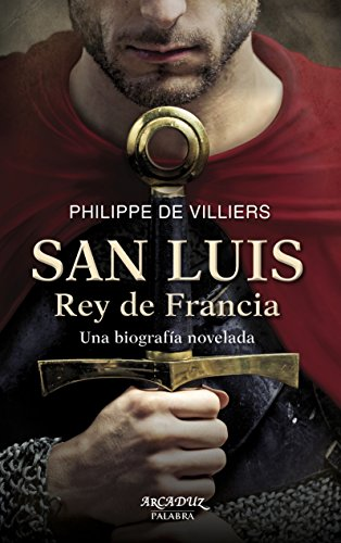 San Luis, Rey de Francia. Una biografía novelada (Arcaduz) por Philippe de Villiers
