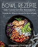 Bowl Rezepte - Das Clean Eating Kochbuch: Entdecke die 70 besten Rezepte für deine Schüssel (Breakfast Bowls, Express
