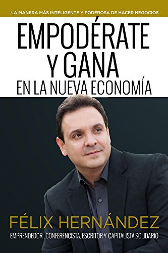 Empodérate y Gana en la Nueva Economía por Félix Hernández: La manera más inteligente y poderosa de hacer negocios por Félix Hernández