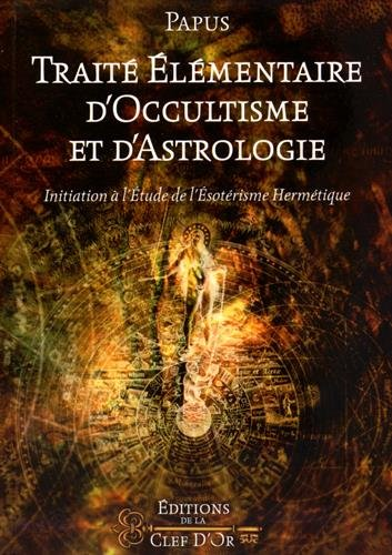 Trait lmentaire d'occultisme et d'astrologie: Initiation  l'tude de l'sotrisme hermtique.