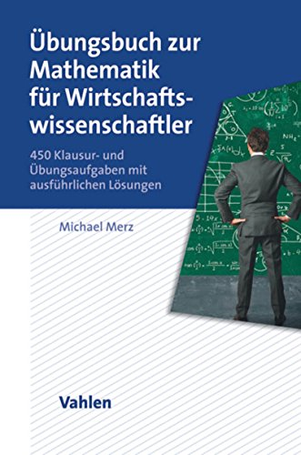 Übungsbuch zur Mathematik für Wirtschaftswissenschaftler: 450 Klausur- und Übungsaufgaben mit ausführlichen Lösungen