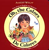 Oh, the Colors/ De Colores: Sing Along in English and Spanish!/ Vamos a CantarJunto en Ingles y Espanol! by Ashley Wolff (2003-07-09)
