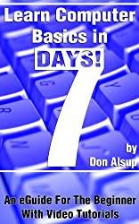 Learn Computer Basics in 7 Days! An eGuide For The Beginner With Video Tutorials (Learn in 7 Days Series Book 1)