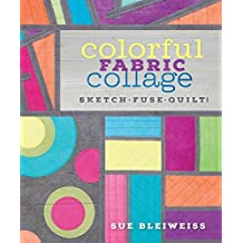 Colorful Fabric Collage: Sketch, Fuse, Quilt! by Sue Bleiweiss (2015-04-27)