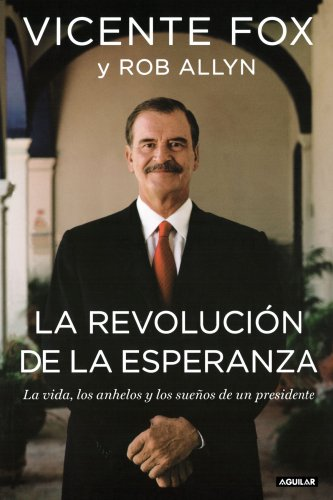 La revolucion de la esperanza/ The revolution of hope: La Vida, Los Anhelos y los suenos de un Presidente / The Life, Faith, and Dreams of a Mexican President