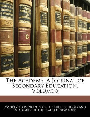 [The Academy: A Journal of Secondary Education, Volume 5] (By: Principles Of the High School Associated Principles of the High School) [published: February, 2010]
