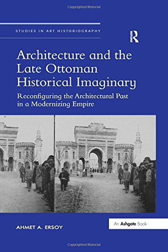 Architecture and the Late Ottoman Historical Imaginary: Reconfiguring the Architectural Past in a Modernizing Empire (Studies in Art Historiography)