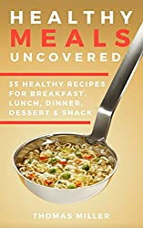 Healthy Meals Uncovered: 35 Healthy Recipes For Breakfast, Lunch, Dinner, Dessert & Snack (Healthy Eating Club Book 1) (English Edition)