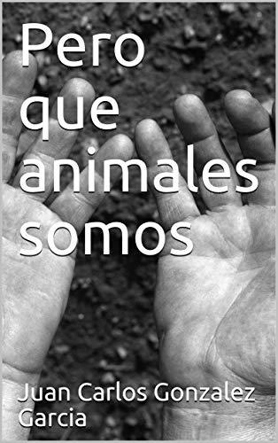 Pero que animales somos eBook: Juan Carlos Gonzalez Garcia: Amazon ...