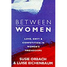 Between Women: Facing Up to Feelings of Love, Envy and Competition in Women's Friendships by Susie Orbach (1994-09-01)