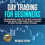 Day Trading for Beginners: The Beginner's Guide to the Best Strategies to Make Money from Home (Forex Trading, Option Trading, Stocks Trading)