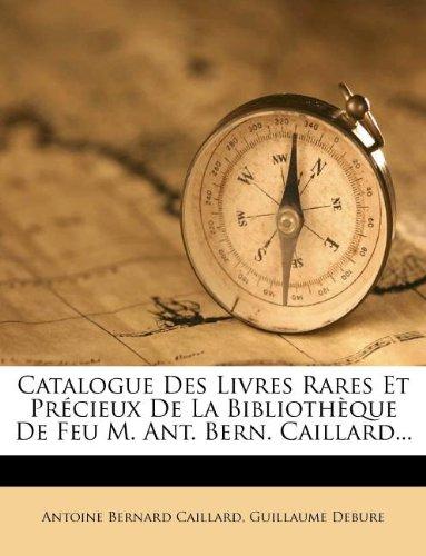 Catalogue Des Livres Rares Et Précieux De La Bibliothèque De Feu M. Ant. Bern. Caillard...