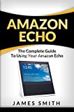 Amazon Echo: The Complete Guide to Using Your Amazon Echo (English Edition)