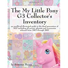 The My Little Pony G3 Collector's Inventory: an unofficial illustrated guide to the third generation of MLP including all ponies, playsets and accessories released from 2003 through 2007
