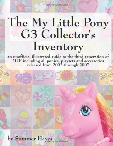 The My Little Pony G3 Collector's Inventory: an unofficial illustrated guide to the third generation of MLP including all ponies, playsets and ... and Accessories from 2003 to the Present