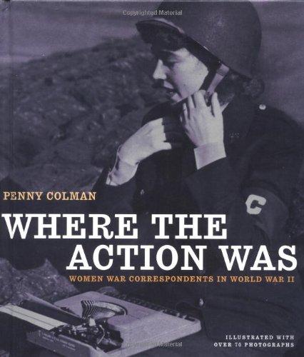 Where the Action Was: Women War Correspondents in World War II por Penny Colman