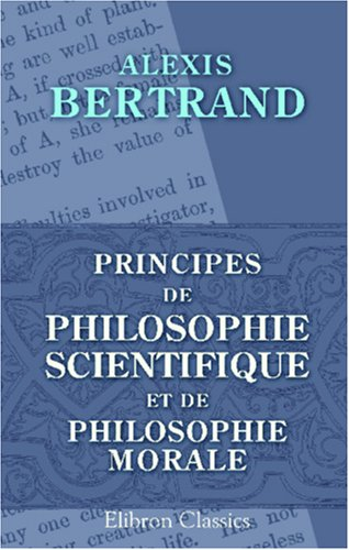 Principes de philosophie scientifique et de philosophie morale