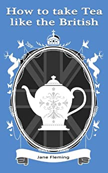 How to Take Tea like the British (English Edition) von [Fleming, Jane]
