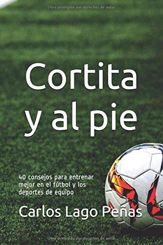 CORTITA Y AL PIE: 40 consejos para entrenar mejor en el fútbol y los deportes de equipo par Carlos Lago Peñas