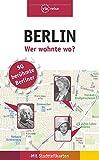 Berlin – Wer wohnte wo?: 50 berühmte Berliner