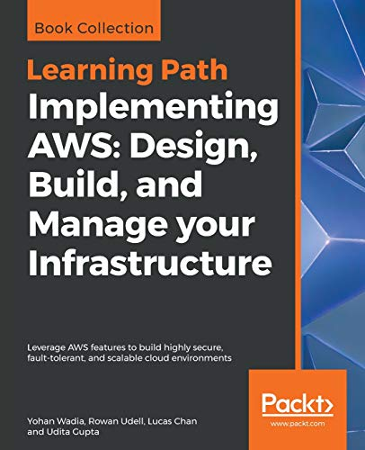 Implementing AWS: Design, Build, and Manage your Infrastructure: Leverage AWS features to build highly secure, fault-tolerant, and scalable cloud environments