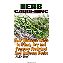 Herb Gardening:  New Ultimate Guide to Plant, Dry and Preserve Medicinal And Culinary Herbs