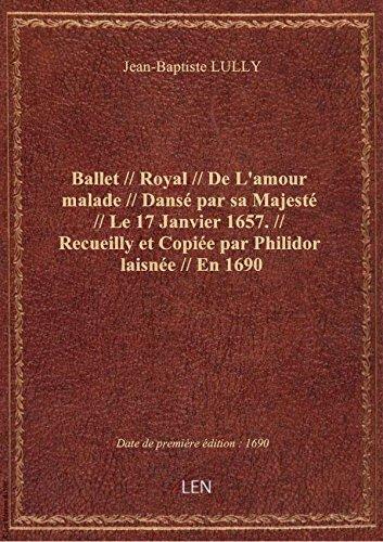 Ballet // Royal // De L'amour malade // Dansé par sa Majesté // Le 17 Janvier 1657. // Recueilly et par Jean-Baptiste LULLY