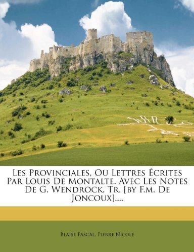 Les Provinciales, Ou Lettres Ecrites Par Louis de Montalte. Avec Les Notes de G. Wendrock, Tr. [By F.M. de Joncoux]....