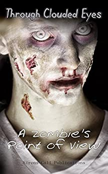 Through Clouded Eyes: A Zombie's Point of View by [Woolf, Alex, O'Shea, Zachary, Blackoak, Maynard, MacLeod, Josh, Privett, Neal, Lawrence, Shannon, Demmer, Calvin, Feeney, Paul M., Steinwachs, Mark, Firetog, Trevor]