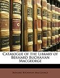 Catalogue of the Library of Bernard Buchanan Macgeorge
